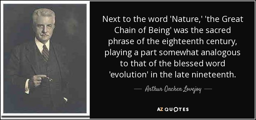 Next to the word 'Nature,' 'the Great Chain of Being' was the sacred phrase of the eighteenth century, playing a part somewhat analogous to that of the blessed word 'evolution' in the late nineteenth. - Arthur Oncken Lovejoy