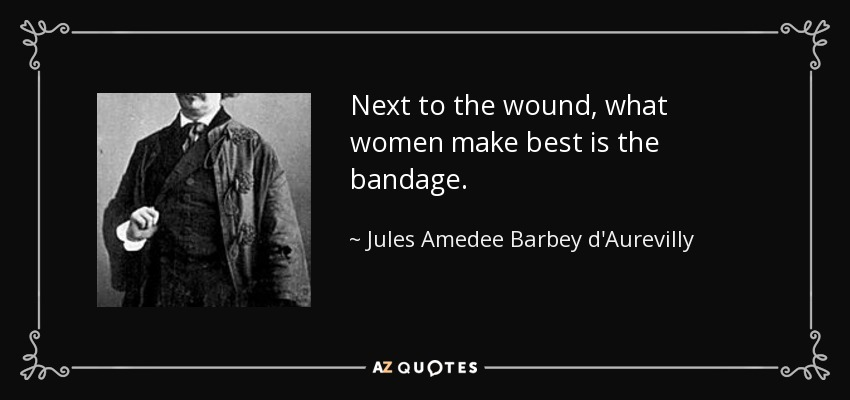 Next to the wound, what women make best is the bandage. - Jules Amedee Barbey d'Aurevilly