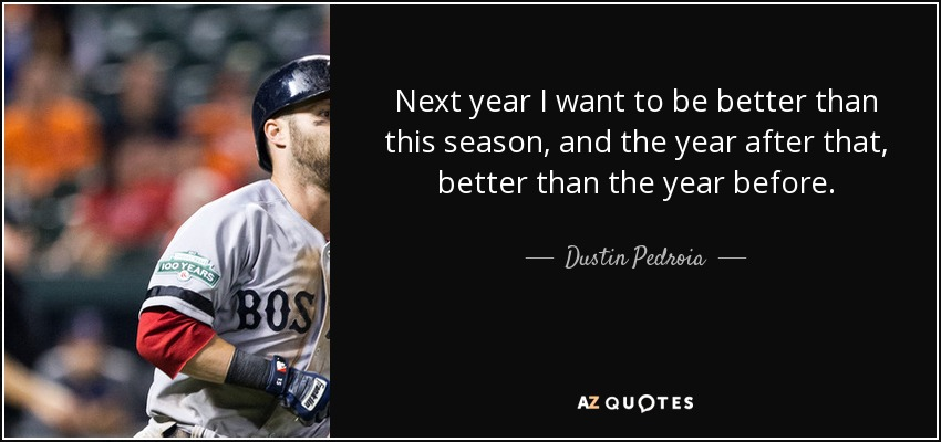 Next year I want to be better than this season, and the year after that, better than the year before. - Dustin Pedroia
