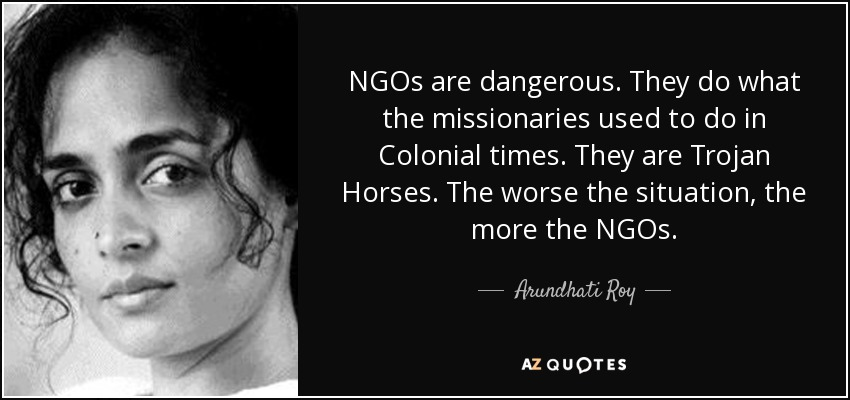 NGOs are dangerous. They do what the missionaries used to do in Colonial times. They are Trojan Horses. The worse the situation, the more the NGOs. - Arundhati Roy