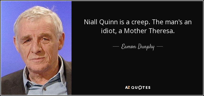 Niall Quinn is a creep. The man's an idiot, a Mother Theresa. - Eamon Dunphy