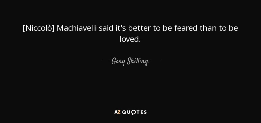 [Niccolò] Machiavelli said it's better to be feared than to be loved. - Gary Shilling