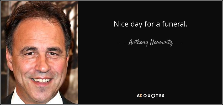 Nice day for a funeral. - Anthony Horowitz