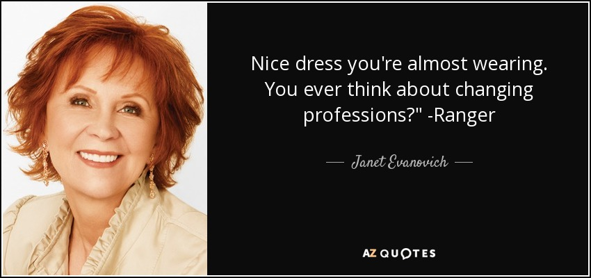 Nice dress you're almost wearing. You ever think about changing professions?