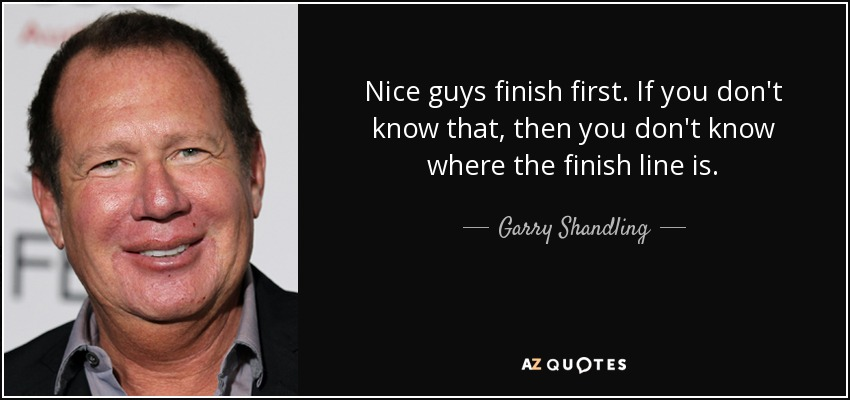 Nice guys finish first. If you don't know that, then you don't know where the finish line is. - Garry Shandling