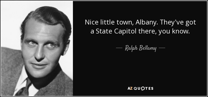 Nice little town, Albany. They've got a State Capitol there, you know. - Ralph Bellamy