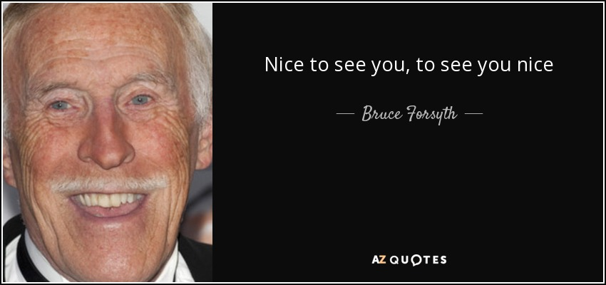 Bruce Forsyth Quote Nice To See You To See You Nice