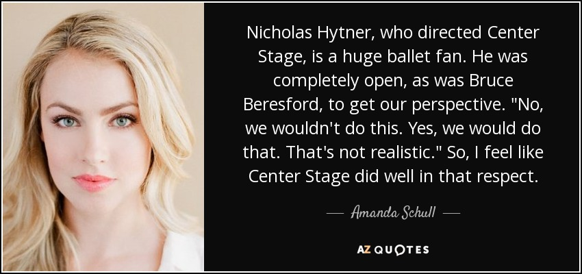 Nicholas Hytner, who directed Center Stage, is a huge ballet fan. He was completely open, as was Bruce Beresford, to get our perspective.