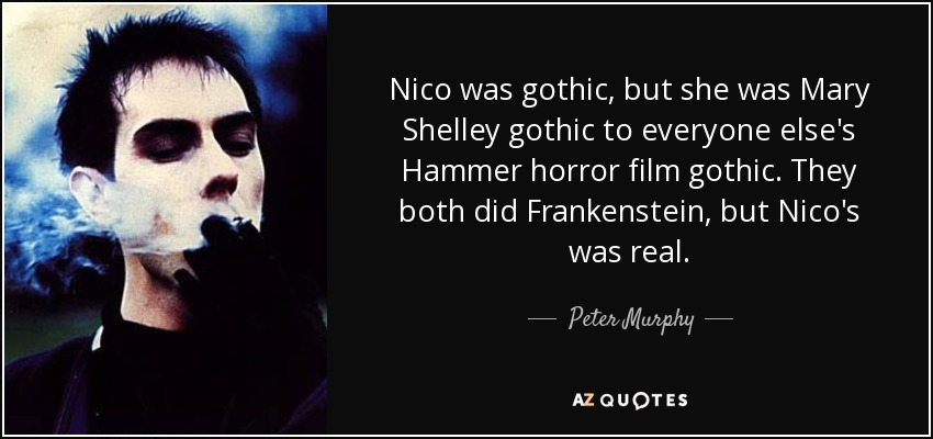 Nico was gothic, but she was Mary Shelley gothic to everyone else's Hammer horror film gothic. They both did Frankenstein, but Nico's was real. - Peter Murphy