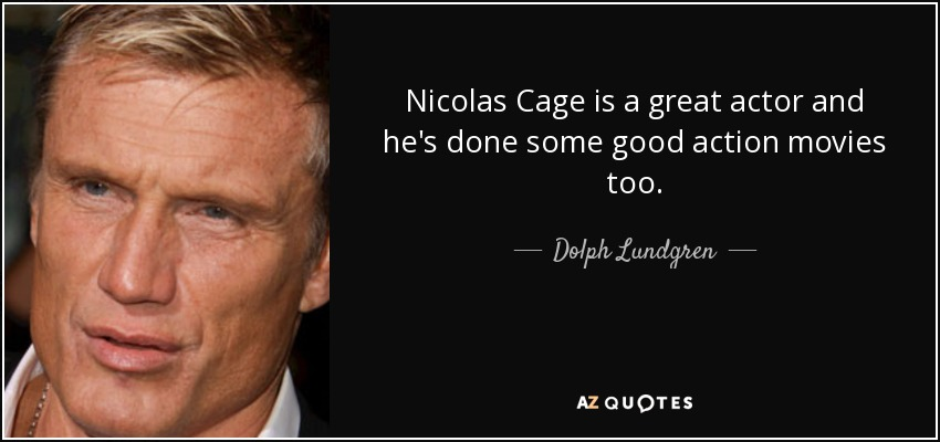 Nicolas Cage is a great actor and he's done some good action movies too. - Dolph Lundgren