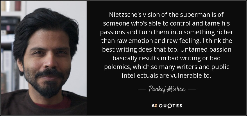 Nietzsche's vision of the superman is of someone who's able to control and tame his passions and turn them into something richer than raw emotion and raw feeling. I think the best writing does that too. Untamed passion basically results in bad writing or bad polemics, which so many writers and public intellectuals are vulnerable to. - Pankaj Mishra
