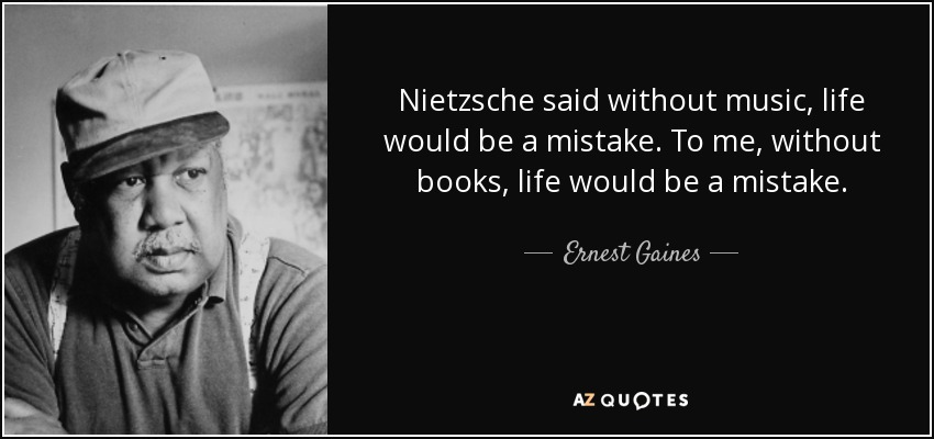 Nietzsche said without music, life would be a mistake. To me, without books, life would be a mistake. - Ernest Gaines