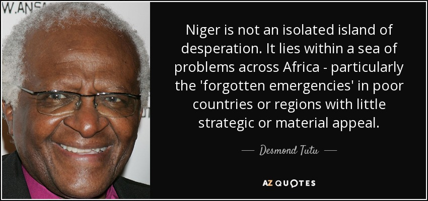 Niger is not an isolated island of desperation. It lies within a sea of problems across Africa - particularly the 'forgotten emergencies' in poor countries or regions with little strategic or material appeal. - Desmond Tutu