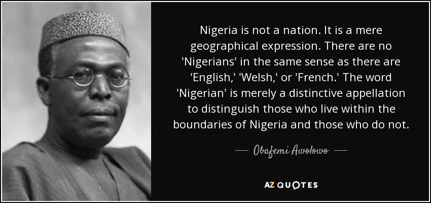 http://www.azquotes.com/picture-quotes/quote-nigeria-is-not-a-nation-it-is-a-mere-geographical-expression-there-are-no-nigerians-obafemi-awolowo-64-67-31.jpg