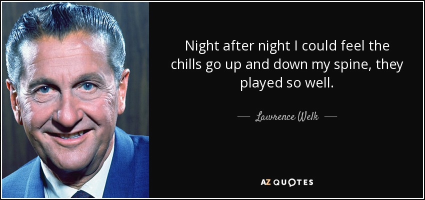 Night after night I could feel the chills go up and down my spine, they played so well. - Lawrence Welk