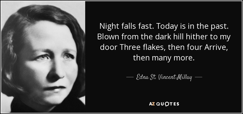 Night falls fast. Today is in the past. Blown from the dark hill hither to my door Three flakes, then four Arrive, then many more. - Edna St. Vincent Millay
