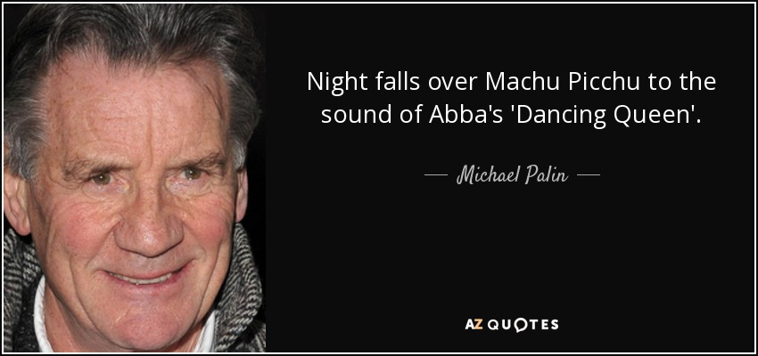 Night falls over Machu Picchu to the sound of Abba's 'Dancing Queen'. - Michael Palin
