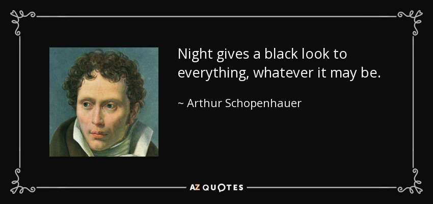 Night gives a black look to everything, whatever it may be. - Arthur Schopenhauer