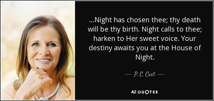 ...Night has chosen thee; thy death will be thy birth. Night calls to thee; harken to Her sweet voice. Your destiny awaits you at the House of Night. - P. C. Cast
