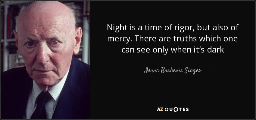 Night is a time of rigor, but also of mercy. There are truths which one can see only when it's dark - Isaac Bashevis Singer