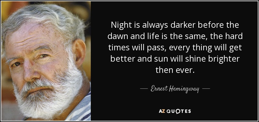 Night is always darker before the dawn and life is the same, the hard times will pass, every thing will get better and sun will shine brighter then ever. - Ernest Hemingway