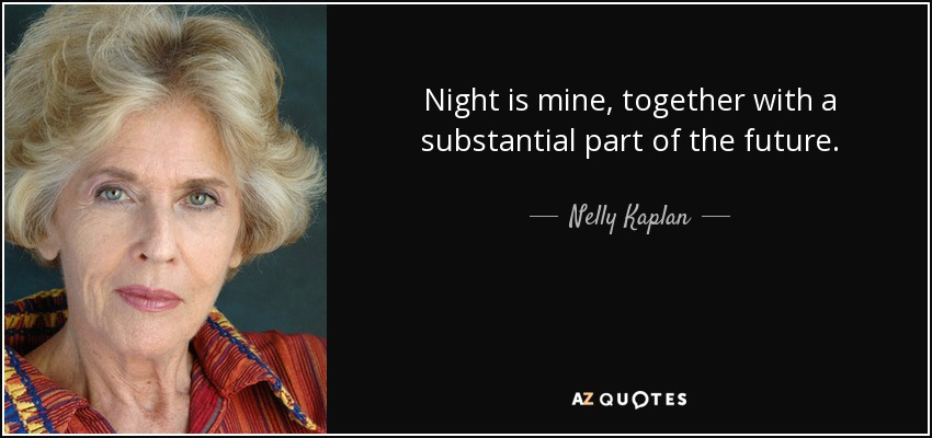 Night is mine, together with a substantial part of the future. - Nelly Kaplan