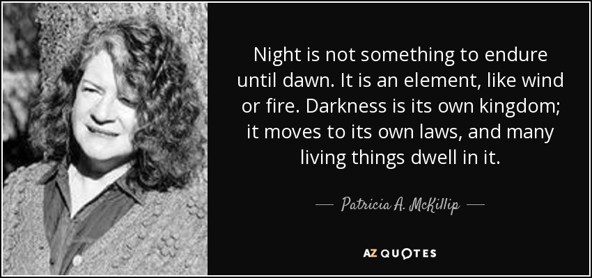 Night is not something to endure until dawn. It is an element, like wind or fire. Darkness is its own kingdom; it moves to its own laws, and many living things dwell in it. - Patricia A. McKillip