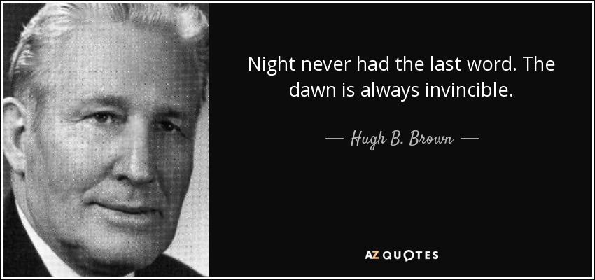 Night never had the last word. The dawn is always invincible. - Hugh B. Brown