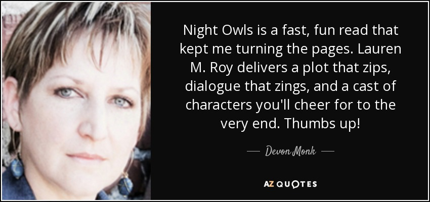 Night Owls is a fast, fun read that kept me turning the pages. Lauren M. Roy delivers a plot that zips, dialogue that zings, and a cast of characters you'll cheer for to the very end. Thumbs up! - Devon Monk
