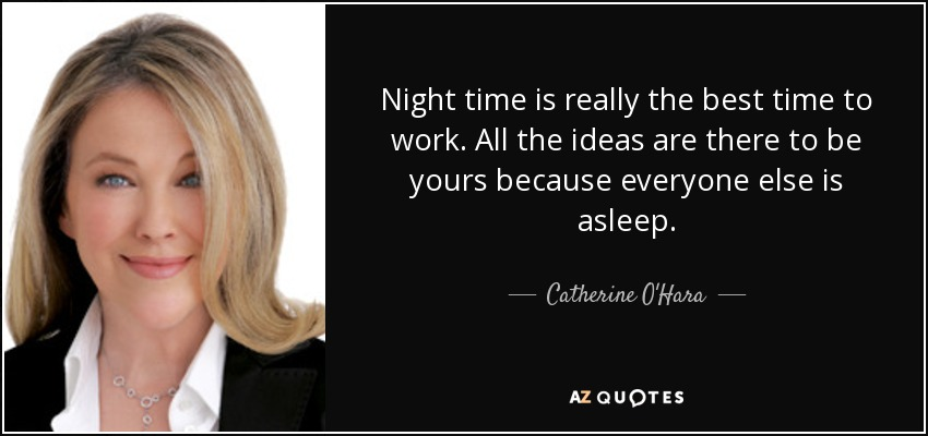 Night time is really the best time to work. All the ideas are there to be yours because everyone else is asleep. - Catherine O'Hara