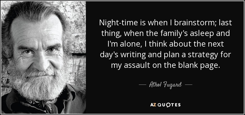 Night-time is when I brainstorm; last thing, when the family's asleep and I'm alone, I think about the next day's writing and plan a strategy for my assault on the blank page. - Athol Fugard