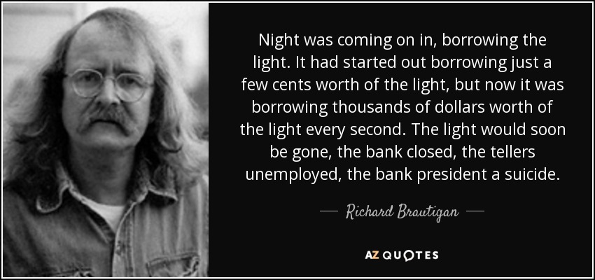 Night was coming on in, borrowing the light. It had started out borrowing just a few cents worth of the light, but now it was borrowing thousands of dollars worth of the light every second. The light would soon be gone, the bank closed, the tellers unemployed, the bank president a suicide. - Richard Brautigan