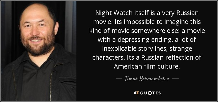 Night Watch itself is a very Russian movie. Its impossible to imagine this kind of movie somewhere else: a movie with a depressing ending, a lot of inexplicable storylines, strange characters. Its a Russian reflection of American film culture. - Timur Bekmambetov