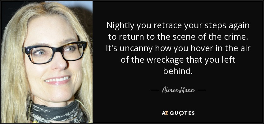 Nightly you retrace your steps again to return to the scene of the crime. It's uncanny how you hover in the air of the wreckage that you left behind. - Aimee Mann