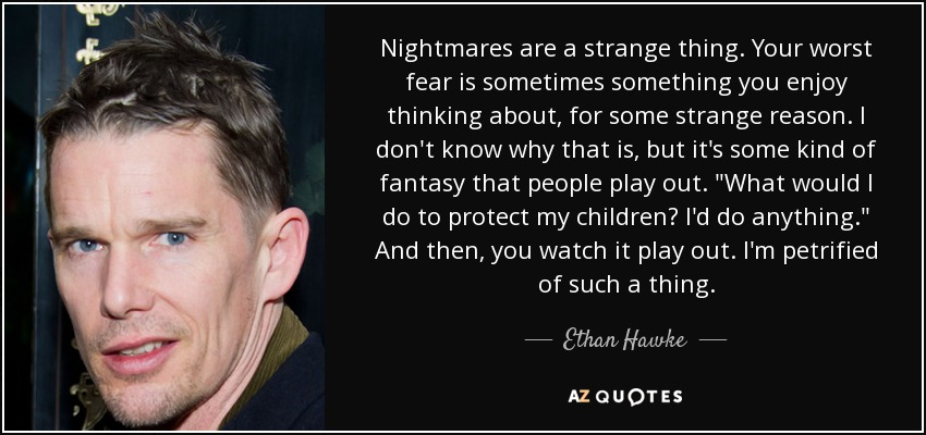 Nightmares are a strange thing. Your worst fear is sometimes something you enjoy thinking about, for some strange reason. I don't know why that is, but it's some kind of fantasy that people play out.