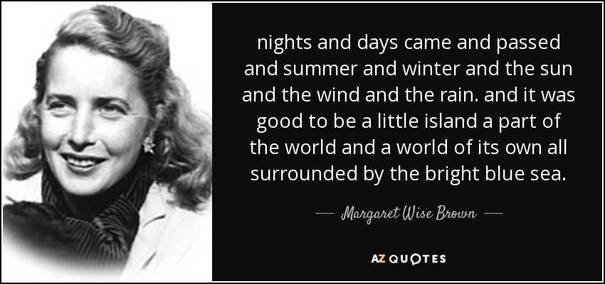 nights and days came and passed and summer and winter and the sun and the wind and the rain. and it was good to be a little island a part of the world and a world of its own all surrounded by the bright blue sea. - Margaret Wise Brown