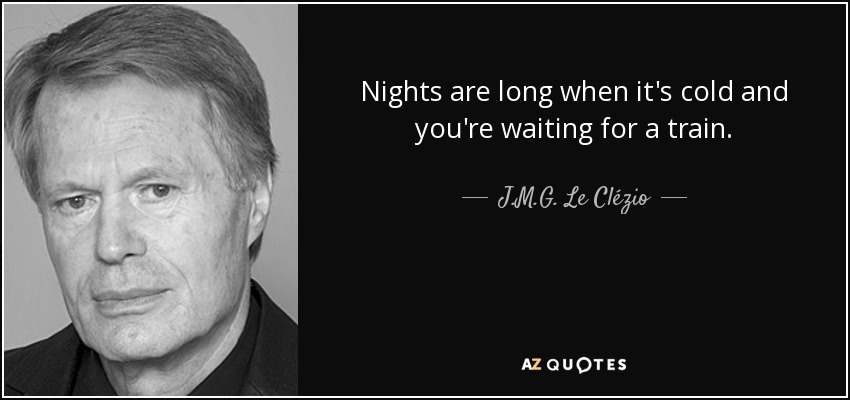 Nights are long when it's cold and you're waiting for a train. - J.M.G. Le Clézio