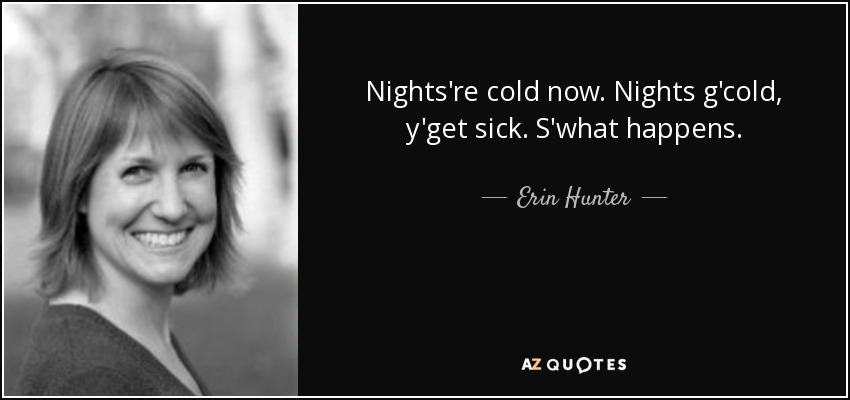 Nights're cold now. Nights g'cold, y'get sick. S'what happens. - Erin Hunter