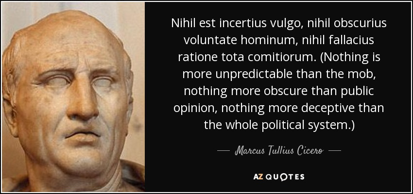 Nihil est incertius vulgo, nihil obscurius voluntate hominum, nihil fallacius ratione tota comitiorum. (Nothing is more unpredictable than the mob, nothing more obscure than public opinion, nothing more deceptive than the whole political system.) - Marcus Tullius Cicero