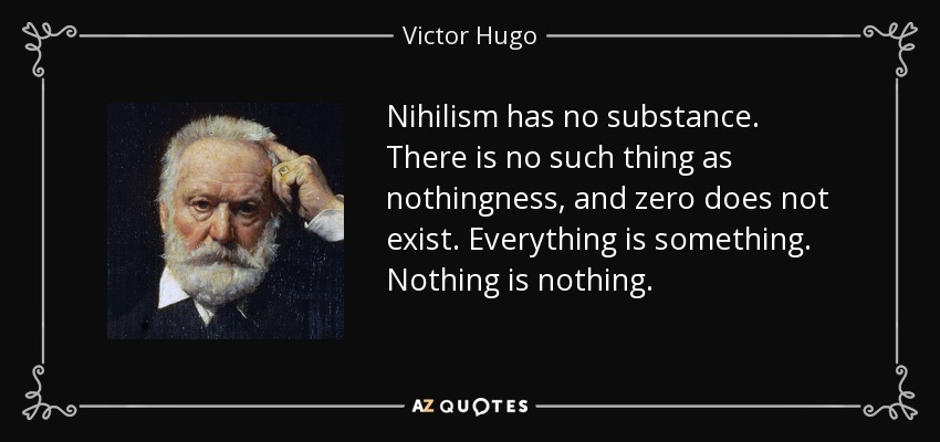 Nihilism has no substance. There is no such thing as nothingness, and zero does not exist. Everything is something. Nothing is nothing. - Victor Hugo