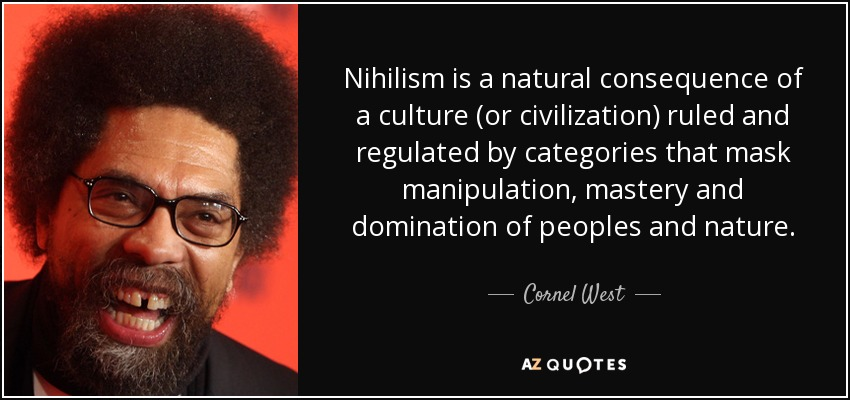 Nihilism is a natural consequence of a culture (or civilization) ruled and regulated by categories that mask manipulation, mastery and domination of peoples and nature. - Cornel West