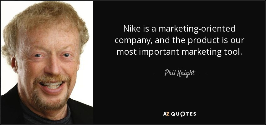 Nike is a marketing-oriented company, and the product is our most important marketing tool. - Phil Knight
