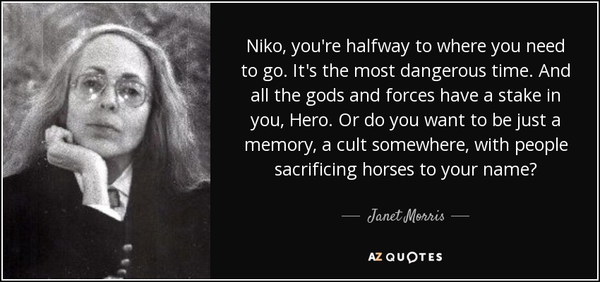 Niko, you're halfway to where you need to go. It's the most dangerous time. And all the gods and forces have a stake in you, Hero. Or do you want to be just a memory, a cult somewhere, with people sacrificing horses to your name? - Janet Morris