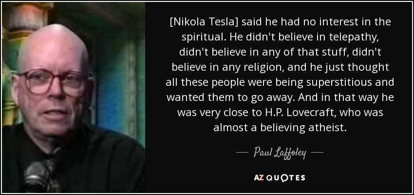 [Nikola Tesla] said he had no interest in the spiritual. He didn't believe in telepathy, didn't believe in any of that stuff, didn't believe in any religion, and he just thought all these people were being superstitious and wanted them to go away. And in that way he was very close to H.P. Lovecraft, who was almost a believing atheist. - Paul Laffoley