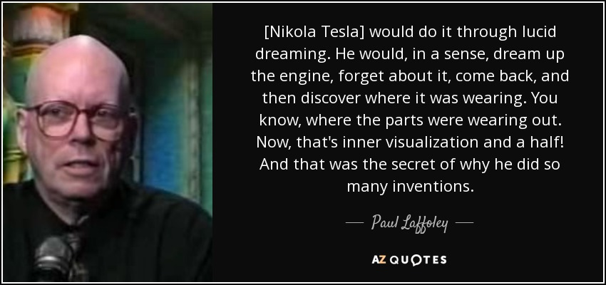 [Nikola Tesla] would do it through lucid dreaming. He would, in a sense, dream up the engine, forget about it, come back, and then discover where it was wearing. You know, where the parts were wearing out. Now, that's inner visualization and a half! And that was the secret of why he did so many inventions. - Paul Laffoley