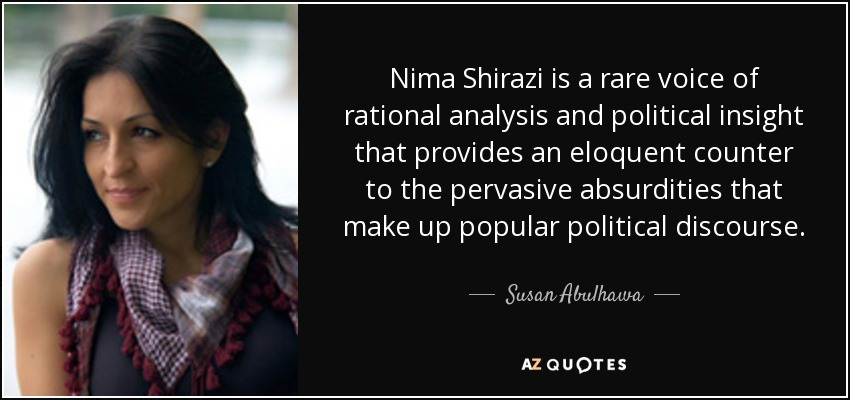 Nima Shirazi is a rare voice of rational analysis and political insight that provides an eloquent counter to the pervasive absurdities that make up popular political discourse. - Susan Abulhawa
