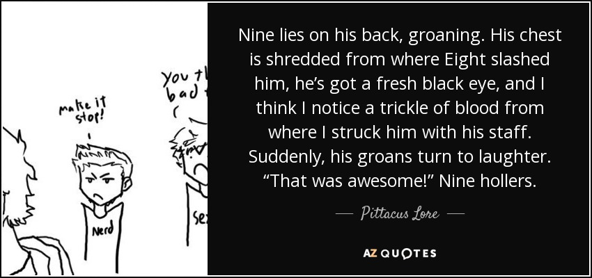 "Nine lies on his back, groaning. His chest is shredded from where Eight slashed him, he's got a fresh black eye, and I think I notice a trickle of blood from where I struck him with his staff. Suddenly, his groans turn to laughter. ""That was awesome!"" Nine hollers. - Pittacus Lore"