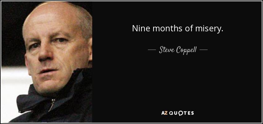 Nine months of misery. - Steve Coppell
