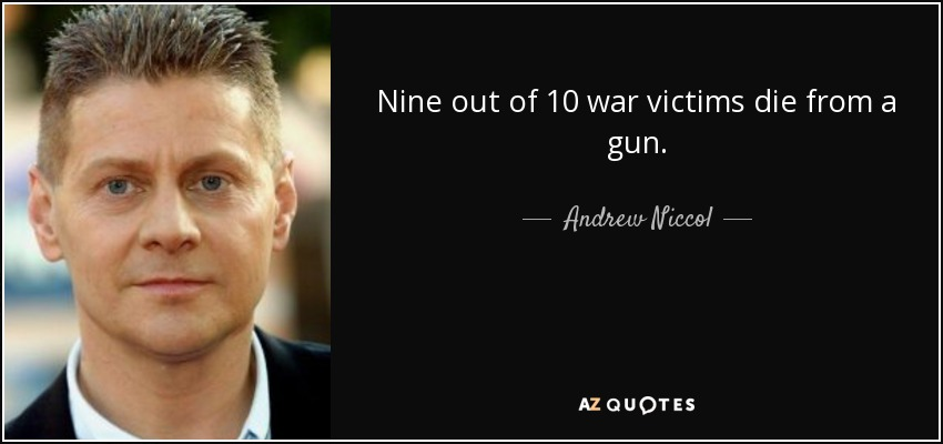 Nine out of 10 war victims die from a gun. - Andrew Niccol
