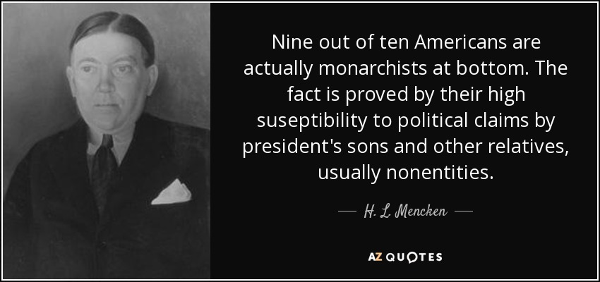Nine out of ten Americans are actually monarchists at bottom. The fact is proved by their high suseptibility to political claims by president's sons and other relatives, usually nonentities. - H. L. Mencken